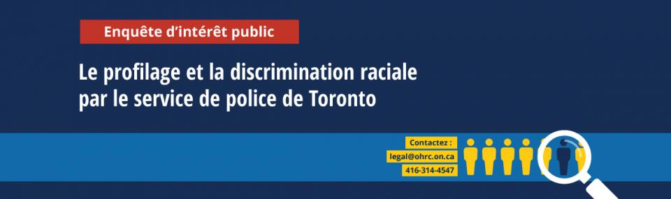 Enquête d'intérêt public sur le profilage et la discrimination raciale par le service de police de Toronto | Contactez: legal@ohrc.on.ca ou 416-314-4547